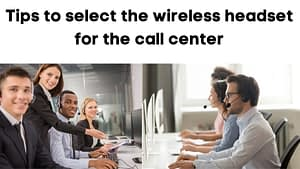 Tips to select the wireless headset for call center